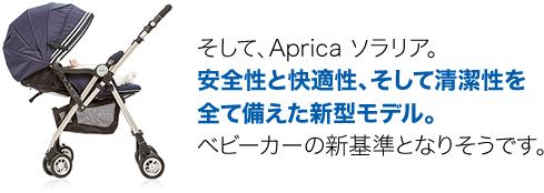 そして、Aprica ソラリア。安全性と快適性、そして清潔性を全て備えた新型モデル。ベビーカーの新基準となりそうです。